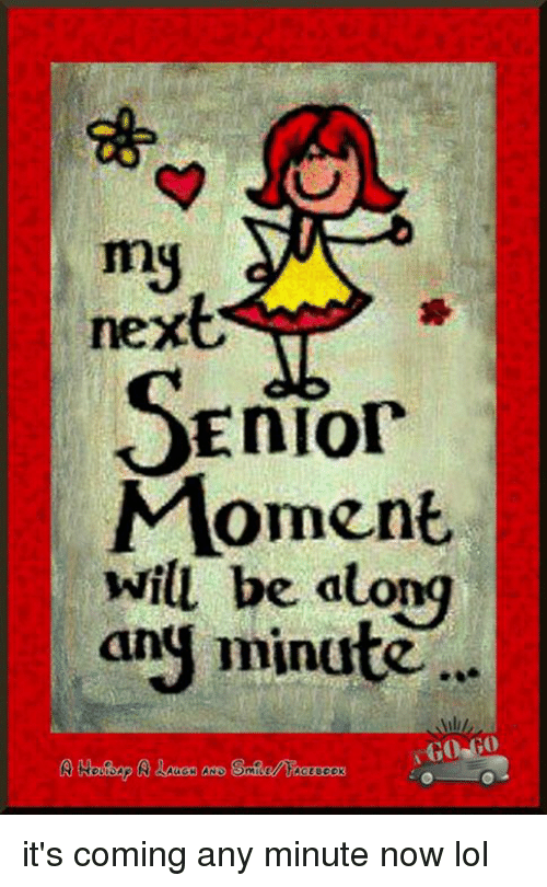 Senior Moment: my  next  Senior  Moment  will be atong  ang minute it's coming any minute now lol
