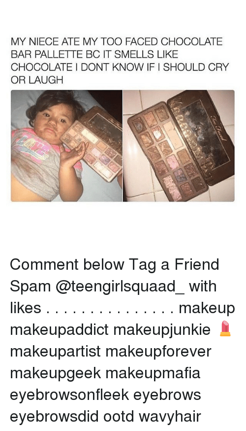 My Toos: MY NIECE ATE MY TOO FACED CHOCOLATE  BAR PALLETTE BC IT SMELLS LIKE  CHOCOLATE DONT KNOW IFISHOULD CRY  OR LAUGH Comment below Tag a Friend Spam @teengirlsquaad_ with likes . . . . . . . . . . . . . . . makeup makeupaddict makeupjunkie 💄 makeupartist makeupforever makeupgeek makeupmafia eyebrowsonfleek eyebrows eyebrowsdid ootd wavyhair