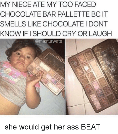 My Toos: MY NIECE ATE MY TOO FACED  CHOCOLATE BAR PALLETTE BCIT  SMELLS LIKE CHOCOLATE I DONT  KNOW IFI SHOULD CRY OR LAUGH  masturwate she would get her ass BEAT
