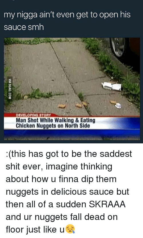 Fall, Memes, and My Nigga: my nigga ain't even get to open his  sauce smh  DEVELOPING STORY  Man Shot While Walking & Eating  Chicken Nuggets on North Side :(this has got to be the saddest shit ever, imagine thinking about how u finna dip them nuggets in delicious sauce but then all of a sudden SKRAAA and ur nuggets fall dead on floor just like u😪