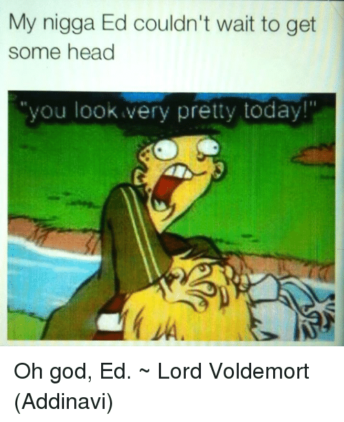 get some head: My nigga Ed couldn't wait to get  some head  you look very pretty today! Oh god, Ed.  ~ Lord Voldemort (Addinavi)