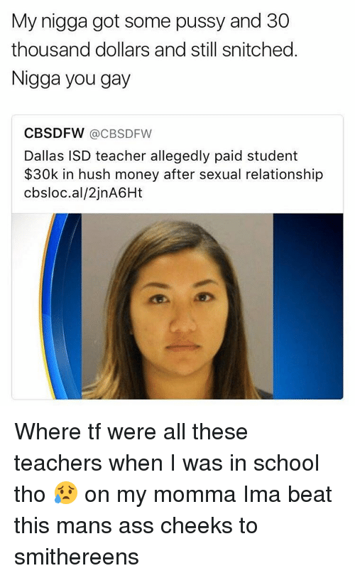 My Nigga, Nigga You Gay, and Snitch: My nigga got some pussy and 30  thousand dollars and still snitched  Nigga you gay  CBSDFW  CBS DFW  Dallas ISD teacher allegedly paid student  $30k in hush money after sexual relationship  cbsloc.al/2jnA6Ht Where tf were all these teachers when I was in school tho 😥 on my momma Ima beat this mans ass cheeks to smithereens
