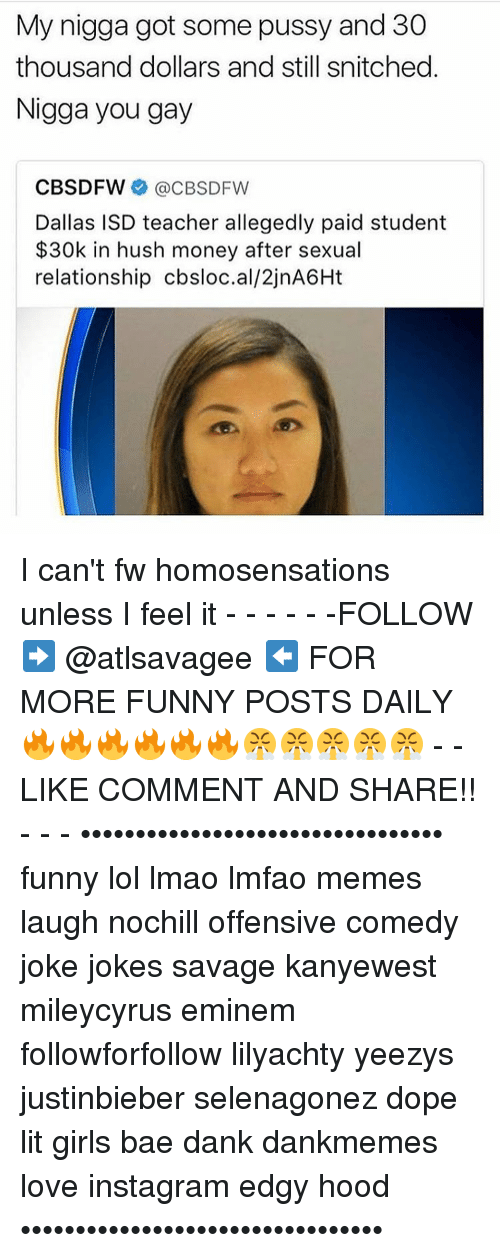 Memes, Nigga You Gay, and Snitch: My nigga got some pussy and 30  thousand dollars and still snitched  Nigga you gay  CBS DFW  @CBSDFW  Dallas ISD teacher allegedly paid student  30k in hush money after sexual  relationship cbsloc.al/2jnA6Ht I can't fw homosensations unless I feel it - - - - - -FOLLOW ➡️ @atlsavagee ⬅️ FOR MORE FUNNY POSTS DAILY🔥🔥🔥🔥🔥🔥😤😤😤😤😤 - -LIKE COMMENT AND SHARE!! - - - ••••••••••••••••••••••••••••••••• funny lol lmao lmfao memes laugh nochill offensive comedy joke jokes savage kanyewest mileycyrus eminem followforfollow lilyachty yeezys justinbieber selenagonez dope lit girls bae dank dankmemes love instagram edgy hood •••••••••••••••••••••••••••••••••