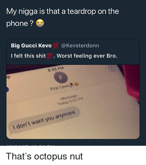 Gucci, Love, and My Nigga: My nigga is that a teardrop on the  phone?  Big Gucci Kev。.| @Kevsterdonn  I felt this shit. Worst feeling ever Bro.  8:45 PM  First Love  Message  Today 8.42 PM  I don't want you anymore That's octopus nut
