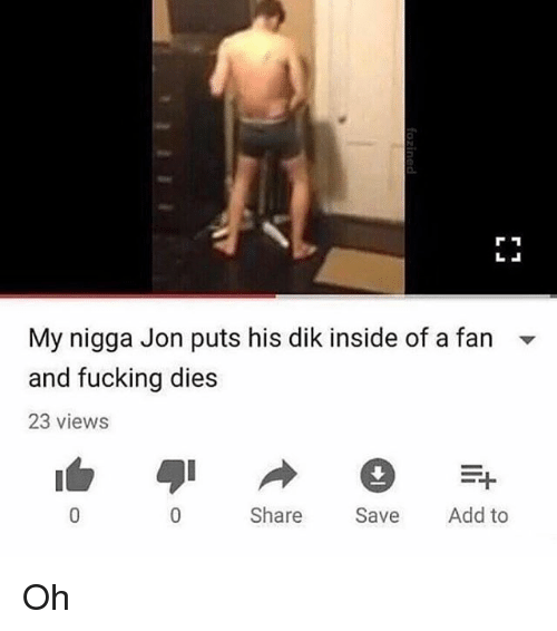 Fucking, Memes, and My Nigga: My nigga Jon puts his dik inside of a fan -  and fucking dies  23 views  Share Save Add to Oh