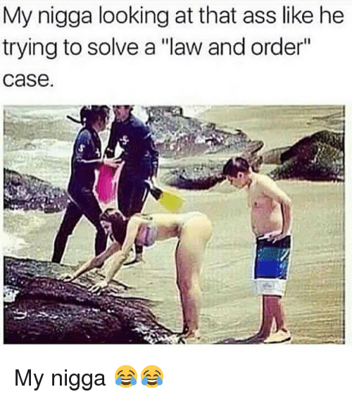 """Ass, Memes, and My Nigga: My nigga looking at that ass like he  trying to solve a """"law and order""""  case. My nigga 😂😂"""