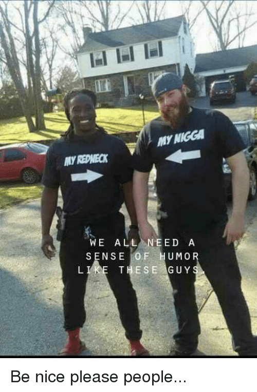 Redneck: MY NIGGA  MY REDNECK  WE ALL NEED A  SENSE İOF HUMO  THESE GUY  L I Be nice please people...
