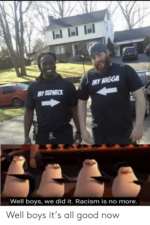 Redneck: MY NIGGA  MY REDNECK  Well boys, we did it. Racism is no more. Well boys it's all good now