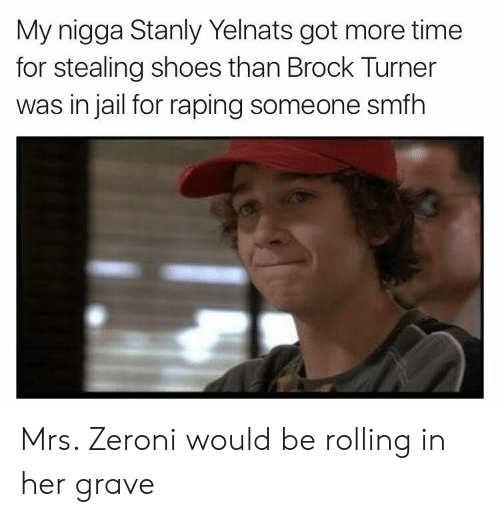 Turners: My nigga Stanly Yelnats got more time  for stealing shoes than Brock Turner  was in jail for raping someone smfh Mrs. Zeroni would be rolling in her grave