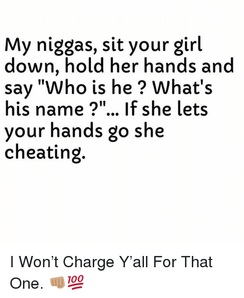 """Cheating, I Won, and Girl: My niggas, sit your girl  down, hold her hands and  say """"Who is he ? What's  his name ?""""... If she lets  your hands go she  cheating. I Won't Charge Y'all For That One. 👊🏽💯"""