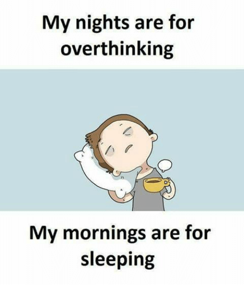 My Mornings: My nights are for  overthinking  1N  My mornings are for  sleeping