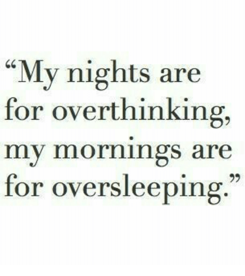 """My Mornings: """"My nights are  for overthinking,  my mornings are  for oversleeping."""""""
