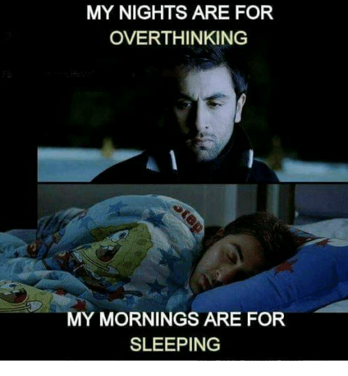 My Mornings: MY NIGHTS ARE FOR  OVERTHINKING  MY MORNINGS ARE FOR  SLEEPING