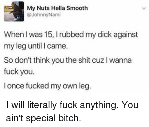Bitch, Fuck You, and Memes: My Nuts Hella Smooth  @Johnny Nami  When l was 15, I rubbed my dickagainst  my leg until I came.  So don't think youthe shit cuz l wanna  fuck you.  once fucked my own leg. I will literally fuck anything. You ain't special bitch.