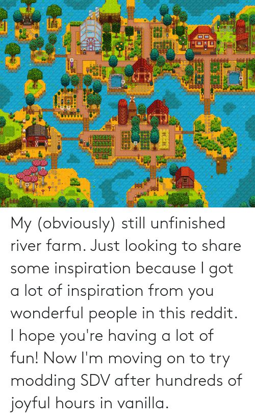 moving on: My (obviously) still unfinished river farm. Just looking to share some inspiration because I got a lot of inspiration from you wonderful people in this reddit. I hope you're having a lot of fun! Now I'm moving on to try modding SDV after hundreds of joyful hours in vanilla.