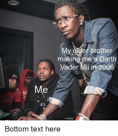 bottom-text: My oder brother  making me a Darth  Vader Mii in 2006  Me  P/ Bottom text here
