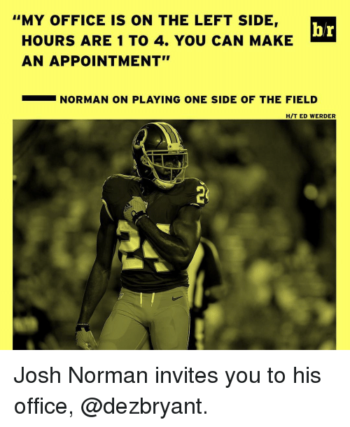 """Werder: """"MY OFFICE IS ON THE LEFT SIDE,  br  HOURS ARE 1 TO 4. YOU CAN MAKE  AN APPOINTMENT""""  NORMAN ON PLAYING ONE SIDE OF THE FIELD  H/T ED WERDER Josh Norman invites you to his office, @dezbryant."""