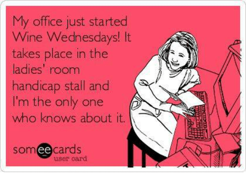 Dank, Wine, and Office: My office just started  Wine Wednesdays! It  takes place in the  ladies' room  handicap stall and  I'm the only one  who knows about it.  somee cards  user card