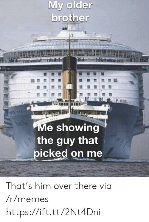 over there: My older  brother  Me showing  the guy that  picked on me That's him over there via /r/memes https://ift.tt/2Nt4Dni