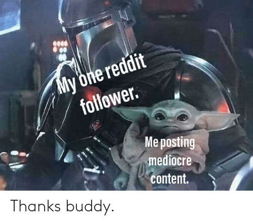 Thanks Buddy: My 'one reddit  follower  Me posting  mediocre  content. Thanks buddy.