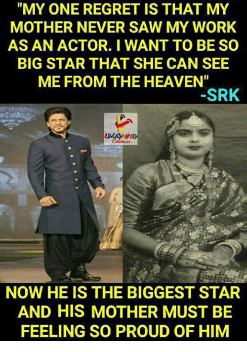 "Heaven, Regret, and Saw: ""MY ONE REGRET IS THAT MY  MOTHER NEVER SAW MY WORK  AS AN ACTOR. I WANT TO BE SO  BIG STAR THAT SHE CAN SEE  ME FROM THE HEAVEN""  SRK  NOW HE IS THE BIGGEST STAR  AND HIS MOTHER MUST BE  FEELING SO PROUD OF HIM"
