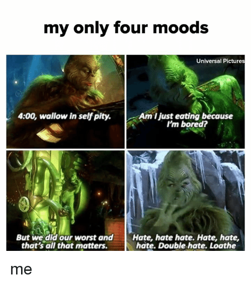 wallow in self pity: my only four moods  Universal Pictures  4:00, wallow in self pity.Am I just eating because  'm bored?  But we did our worst andHate, hate hate. Hate, hate,  hate. Double hate. Loathe  that's all that matters. me