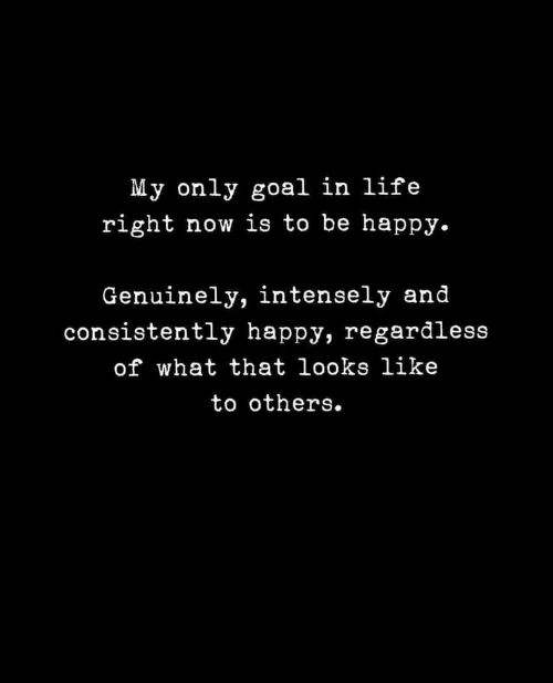 Regardless Of: My only goal in life  right now is to be happy.  Genuinely, intensely and  consistently happy, regardless  of what that looks like  to others.
