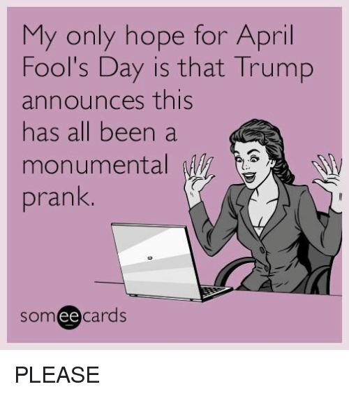 Trump: My only hope for April  Fool's Day is that Trump  announces this  has all been a  monumental  prank  ee  cards PLEASE