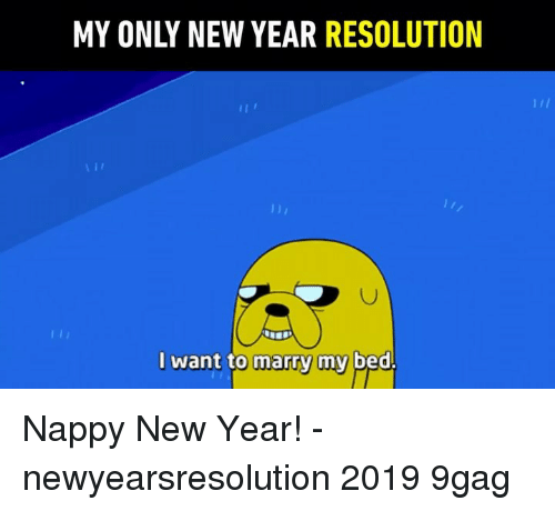 New Year Resolution: MY ONLY NEW YEAR RESOLUTION  AI  l want to marry my bed. Nappy New Year! - newyearsresolution 2019 9gag