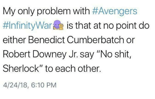 """Benedict Cumberbatch: My only problem with #Avengers  #InfinityWarae is that at no point do  either Benedict Cumberbatch or  Robert Downey Jr. say """"No shit,  Sherlock"""" to each other.  4/24/18, 6:10 PM"""