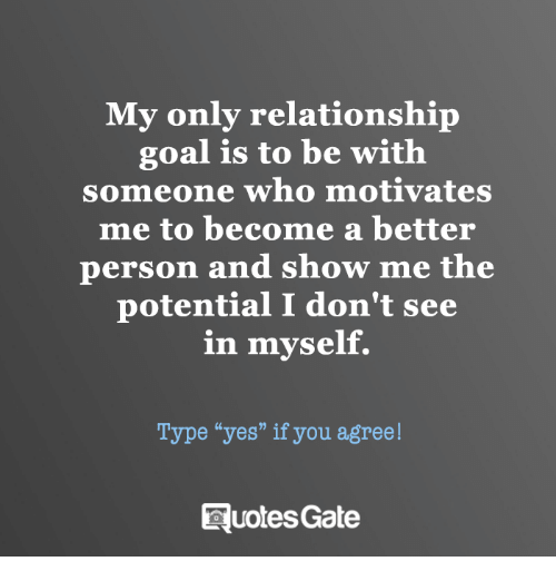 "Goal, Personal, and Yes: My only relationship  goal is to be with  someone who motivates  me to become a better  person and show me the  potential I don't see  in myself.  Type ""yes"" if you agree!  RuotesGate"