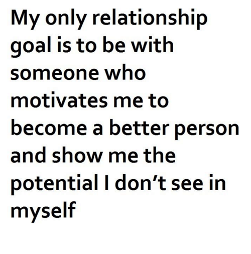 Memes, Goal, and 🤖: My only relationship  goal is to be with  someone who  motivates me to  become a better person  and show me the  potential I don't see in  myself