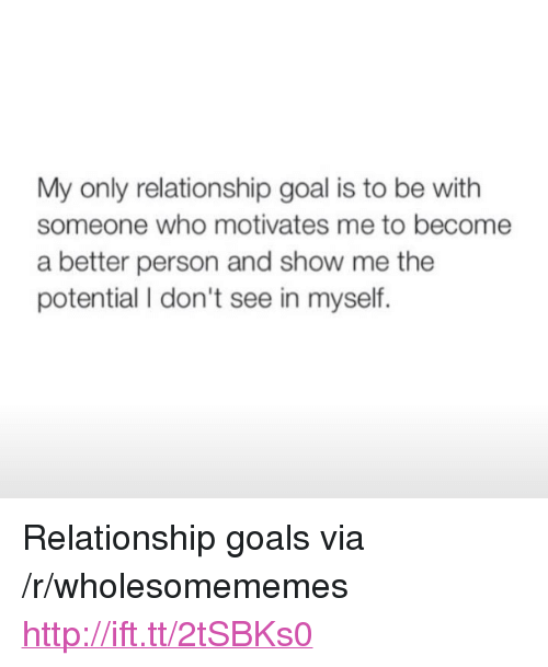 "Goals, Relationship Goals, and Goal: My only relationship goal is to be with  someone who motivates me to become  a better person and show me the  potential I don't see in myself. <p>Relationship goals via /r/wholesomememes <a href=""http://ift.tt/2tSBKs0"">http://ift.tt/2tSBKs0</a></p>"