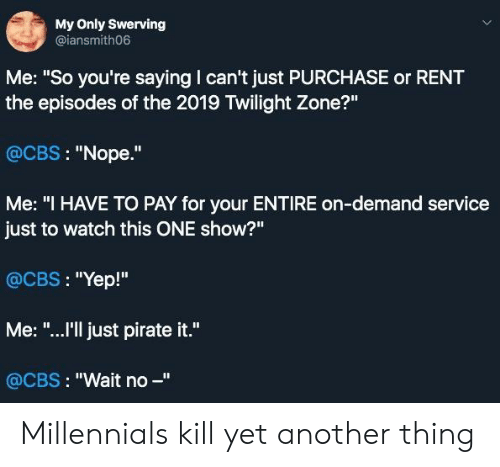 """Cbs, Millennials, and Twilight: My Only Swerving  @iansmith06  Me: """"So you're saying I can't just PURCHASE or RENT  the episodes of the 2019 Twilight Zone?""""  @CBS: """"Nope.""""  Me: """"I HAVE TO PAY for your ENTIRE on-demand service  just to watch this ONE show?""""  @CBS: """"Yep!""""  Me: """"...I'll just pirate it.""""  @CBS: """"Wait no -"""" Millennials kill yet another thing"""