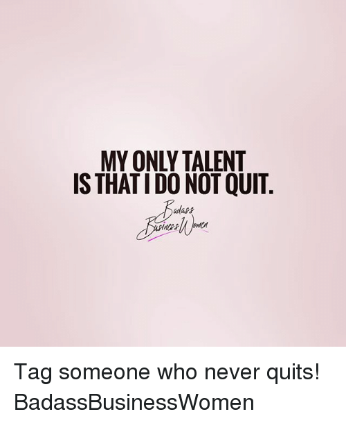 Memes, Tag Someone, and Never: MY ONLY TALENT  IS THAT IDO NOT QUIT Tag someone who never quits! BadassBusinessWomen