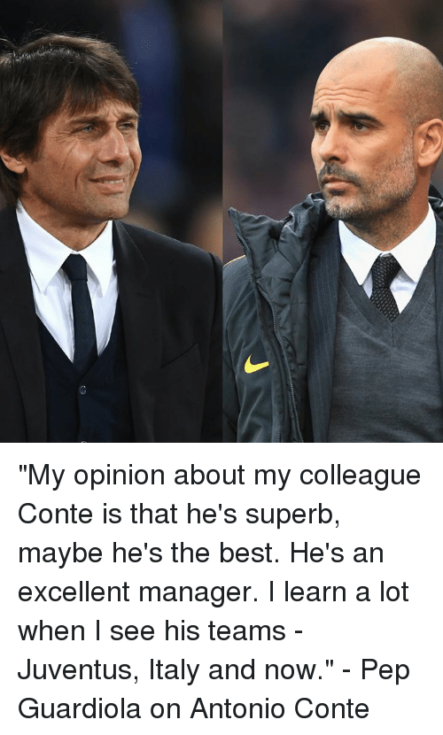 """Antonio Conte: """"My opinion about my colleague Conte is that he's superb, maybe he's the best. He's an excellent manager. I learn a lot when I see his teams - Juventus, Italy and now.""""  - Pep Guardiola on Antonio Conte"""