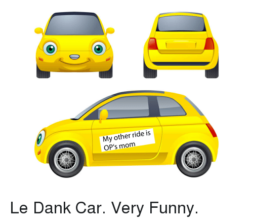 Le Dank: My other ride is  OP's mom Le Dank Car. Very Funny.
