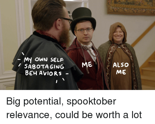 Big, Own, and Potential: My OWN SELF  SABOTA GING  BEH AViORS -  ME  ALSO  ME Big potential, spooktober relevance, could be worth a lot