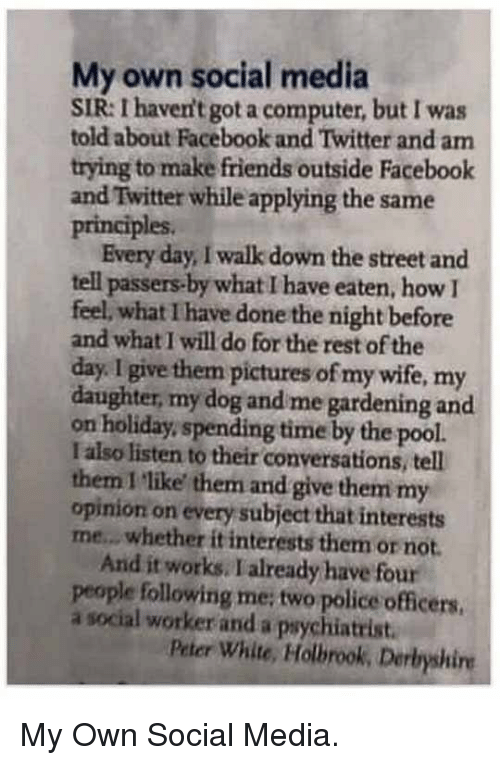 Facebook, Friends, and Police: My own social media  SIR: I haven't got a computer, but I was  told about Facebook and Twitter and am  trying to make friends outside Facebook  and Twitter while applying the same  principles.  Every day, I walk down the street and  tell passers-by what I have eaten, how I  feel, what I have done the night before  and what I will do for the rest of the  day. I give them pictures of my wife, my  daughter, my dog and me gardening and  on holiday,spending time by the pool.  I also listen to their conversations, tell  them I like them and give them my  opinion on every subject that interests  me.. whether it interests them or not.  And it works. I already have four  people following me; two police officers,  a social worker and a paychiatrist  Peter White, Holbrook, Derbyshire <p>My Own Social Media.</p>