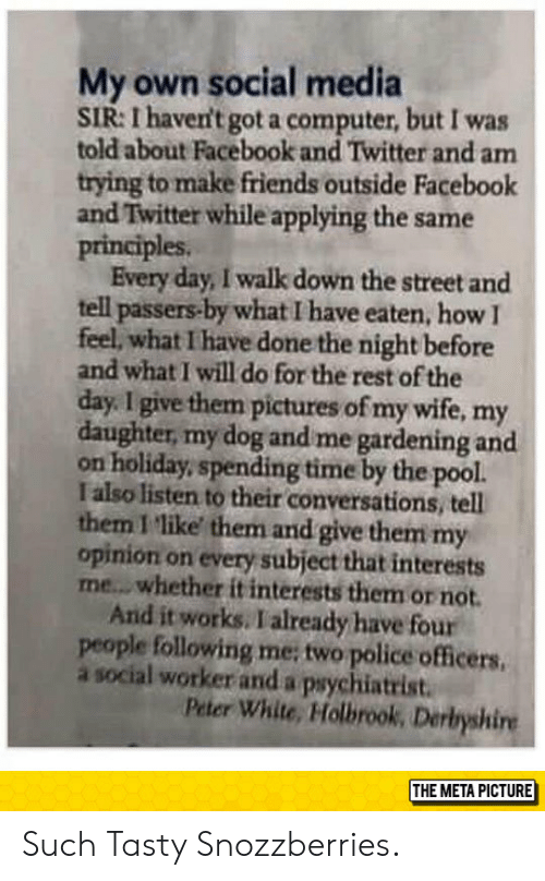 Pictures Of My Wife: My own social media  SIR: I haven't got a computer, but I was  told about Facebook and Twitter and am  trying to make friends outside Facebook  and Twitter while applying the same  principles.  Every day, I walk down the street and  tell  passers-by what I have eaten, how I  feel, what I have done the night before  and what I will do for the rest of the  day. I give them pictures of my wife, my  daughter, my dog and me gardening and  on holiday, spending time by the pool.  I also listen to their conversations, tell  them I 'like them and give them my  opinion on every subject that interests  me...whether it interests them or not  And it works. I already have four  people following me; two police officers.  a social worker and a psychiatrist  Peter White, Holbrook, Derbyshire  THE META PICTURE Such Tasty Snozzberries.