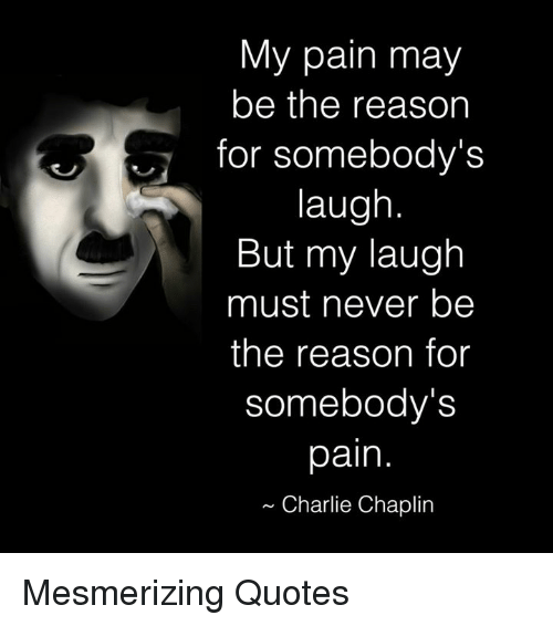 quots: My pain may  be the reason  for somebody's  laugh  But my laugh  must never be  the reason for  somebody's  pain  Charlie Chaplin Mesmerizing Quotes