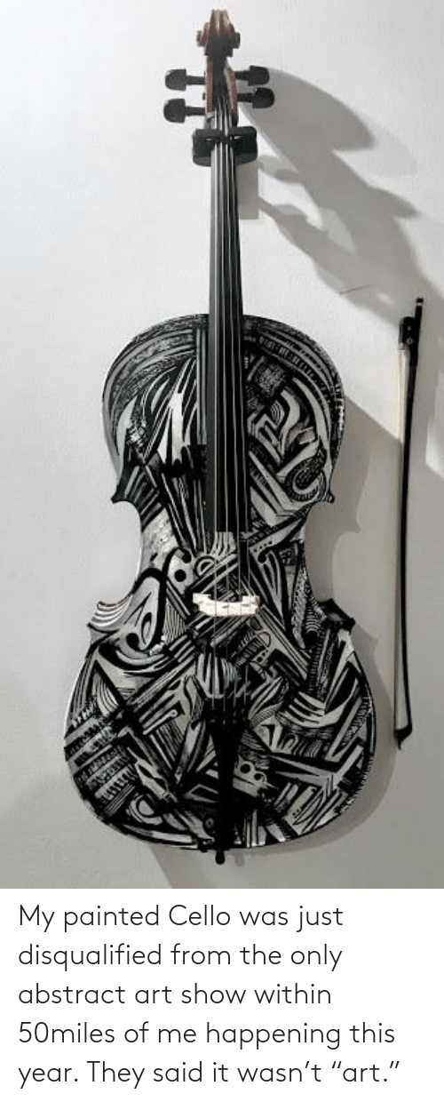 """cello: My painted Cello was just disqualified from the only abstract art show within 50miles of me happening this year. They said it wasn't """"art."""""""