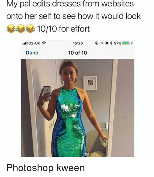 Memes, Photoshop, and Dresses: My  pal  edits  dresses  from  websites  onto her self to see how it would look  부부 10/10 for effort  15:26  Done  10 of 10 Photoshop kween