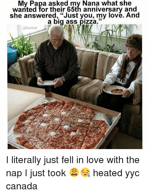 "Ass, Love, and Memes: My Papa asked my Nana what she  wanted for their 65th anniversary and  she answered, ""Just you, my love. And  a big ass  pizza.  @heated I literally just fell in love with the nap I just took 😩😪 heated yyc canada"