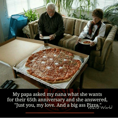 "Ass, Love, and Memes: My papa asked my nana what she wants  for their 65th anniversary and she answered,  ""Just you, my love. And a big ass Pizza, wor"