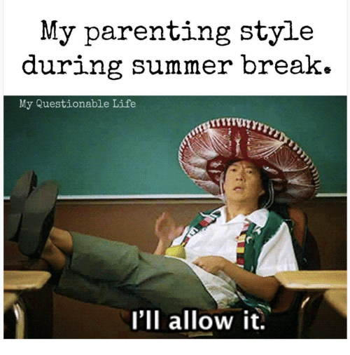 Life, Summer, and Break: My parenting style  during summer break.  My Questionable Life  I'll allow it.