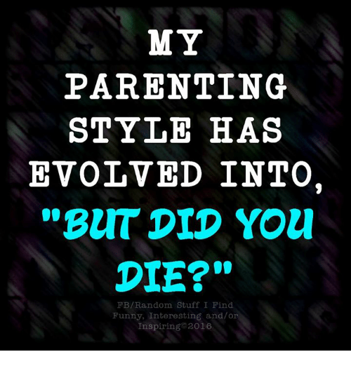"But Did You Die: MY  PARENTING  STYLE HAS  EVOLVED INTO.  ""BUT DID You!  DIE?""  FB/Random Stuff I Find  Funny, Interesting and/or  Inspiring 2016"