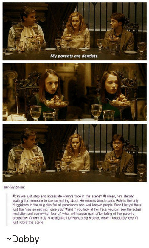 """iter: My parents are dentists.  her-my-oh ne  *can we just stop and appreciate Harrys face in this scene? I mean, he's iterally  waiting for someone to say something about Hermione's blood status Fshe's the only  Muggleborn in the slug club full of purebloods and well known people and Harrys there  just like """"say something I dare you"""" *and if you look at her face, you can see the actual  hesitation and somewhat fear of what wil happen next after telling of her parents  occupation Harry truly is acting ike Hermione's big brother, which I absolutely love  #i  just adore this scene ~Dobby"""