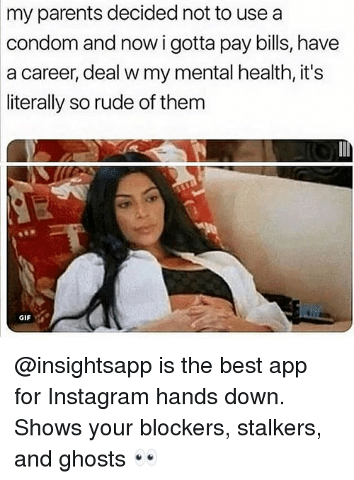 Condom, Gif, and Instagram: my parents decided not to usea  condom and now i gotta pay bills, have  a career, deal w my mental health, it's  literally so rude of them  GIF @insightsapp is the best app for Instagram hands down. Shows your blockers, stalkers, and ghosts 👀