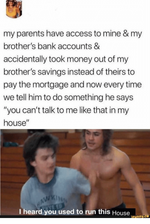 "I Heard You: my parents have access to mine & my  brother's bank accounts &  accidentally took money out of my  brother's savings instead of theirs to  pay the mortgage and now every time  we tell him to do something he says  ""you can't talk to me like that in my  house""  WAWKING  I heard you used to run this House  ifunny.co"